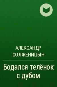 Александр Солженицын — Бодался телёнок с дубом