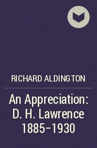Richard Aldington - An Appreciation: D. H. Lawrence 1885-1930