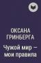 Оксана Гринберга - Чужой мир - мои правила. Дилогия