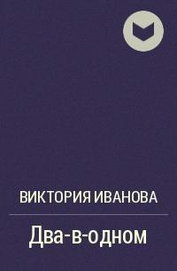Виктория Иванова - Два–в–одном