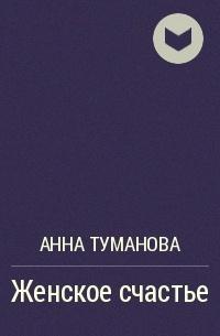 Анна Туманова - Женское счастье