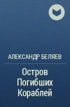Александр Беляев - Остров погибших кораблей