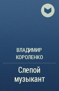 Владимир Короленко - Слепой музыкант
