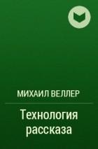 Михаил Веллер - Технология рассказа