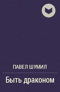 Павел Шумил - Быть дpаконом