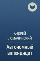 Андрей Ломачинский - Автономный аппендицит