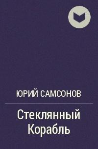 Юрий Самсонов - Стеклянный Корабль