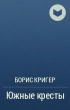Борис Кригер - Южные кресты