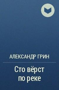 Александр Грин - Сто верст по реке