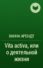 Ханна Арендт - Vita activa, или о деятельной жизни