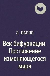 Э. Ласло - Век бифуркации. Постижение изменяющегося мира