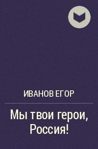 Иванов Егор - Мы твои герои, Россия!