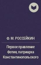 Ф. М. Россейкин - Первое правление Фотия, патриарха Константинопольского