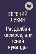 Евгений Лукин - Раздолбаи космоса, или гений кувалды