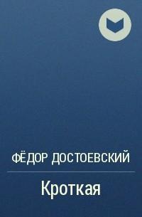 Ф. М. Достоевский - Кроткая