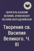 Святитель Василий Великий, архиепископ Кесарии Каппадокийской - Творения св. Василия Великого. Ч. III