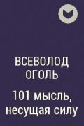 Всеволод Оголь - 101 мысль, несущая силу