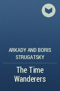 Arkady and Boris Strugatsky - The Time Wanderers