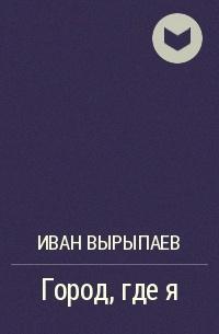Иван Вырыпаев - Город, где я