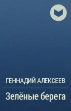 Геннадий Алексеев - Зелёные берега