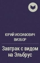 Юрий Иосифович Визбор - Завтрак с видом на Эльбрус