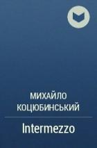 М. Коцюбинський - Intermezzo