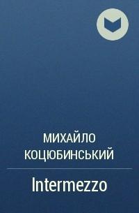 Михайло Коцюбинський - Intermezzo