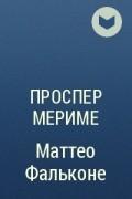 Проспер Мериме - Маттео Фальконе