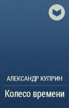 Александр Куприн - Колесо времени