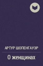 Артур Шопенгауэр - О женщинах