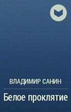 Владимир Санин - Белое проклятие