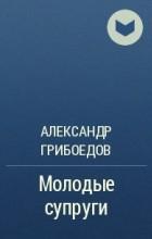 Александр Грибоедов - Молодые супруги