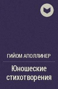 Гийом Аполлинер - Юношеские стихотворения