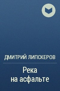 Дмитрий Липскеров - Река на асфальте (пьеса)