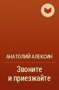 Анатолий Алексин - Звоните и приезжайте