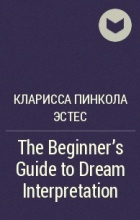 Кларисса Пинкола Эстес - The Beginner's Guide to Dream Interpretation