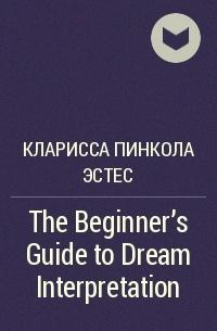 Кларисса Пинкола Эстес - The Beginner's Guide to Dream Interpretation