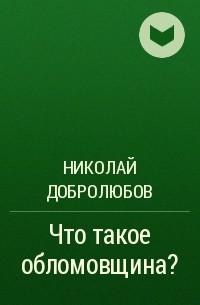 Николай Добролюбов - Что такое обломовщина?