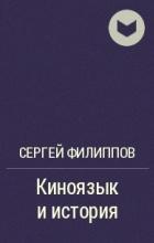 Сергей Филиппов — Киноязык и история