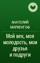 Анатолий Борисович Мариенгоф - Мой век, моя молодость, мои друзья и подруги