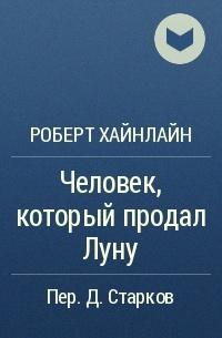 Роберт Хайнлайн - Человек, который продал Луну