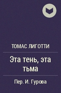 Томас Лиготти - Эта тень, эта тьма