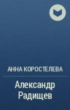 Анна Коростелева - Александр Радищев