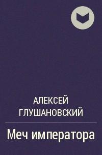 Алексей Глушановский - Меч императора