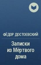 Ф.М. Достоевский - Записки из Мёртвого дома