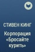 "Стивен Кинг - Корпорация ""Бросайте курить"""