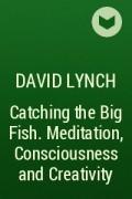David Lynch - Catching the Big Fish. Meditation, Consciousness and Creativity