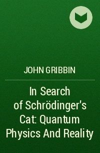 John Gribbin - In Search of Schrödinger's Cat: Quantum Physics And Reality