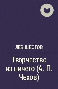 Лев Шестов - Творчество из ничего (А. П. Чехов)