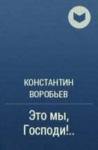 Константин Воробьев - Это мы, Господи!..
